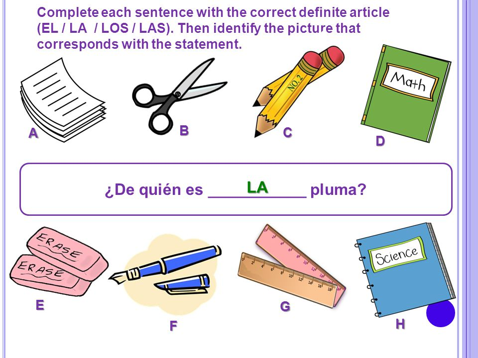 Complete each sentence with the correct definite article (EL / LA / LOS / LAS). Then identify the picture that corresponds with the statement. ¿De qui