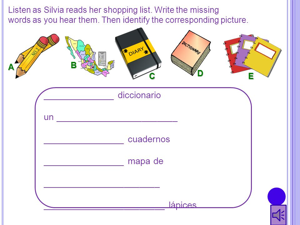 Listen as Silvia reads her shopping list. Write the missing words as you hear them. Then identify the corresponding picture. ______________ diccionari
