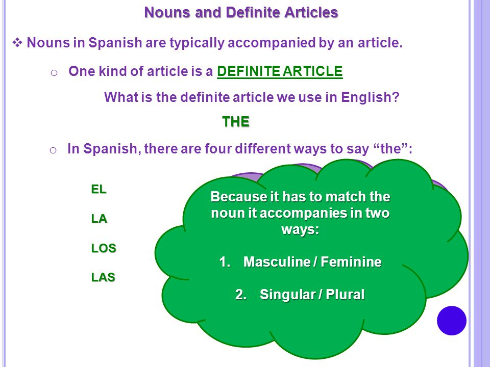 Nouns and Definite Articles  Nouns in Spanish are typically accompanied by an article. o One kind of article is a DEFINITE ARTICLE What is the defini