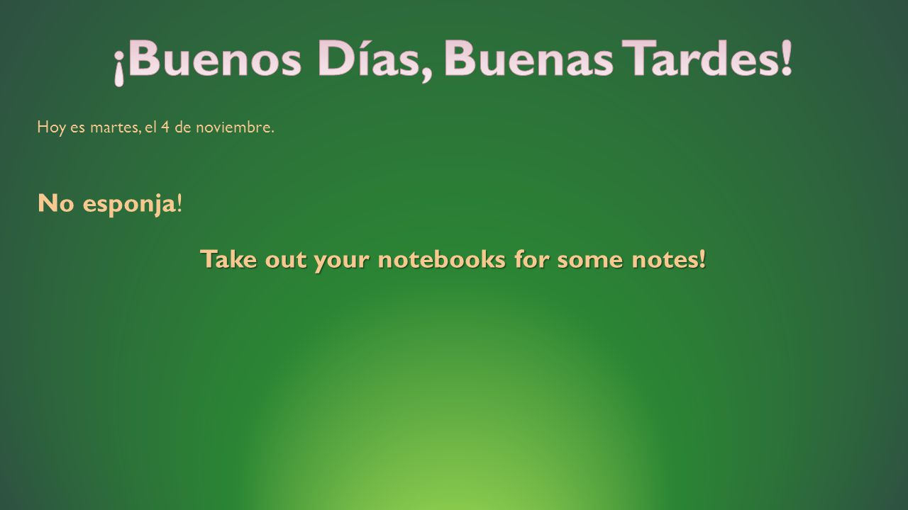 Hoy es martes, el 4 de noviembre. No esponja! Take out your notebooks for some notes!