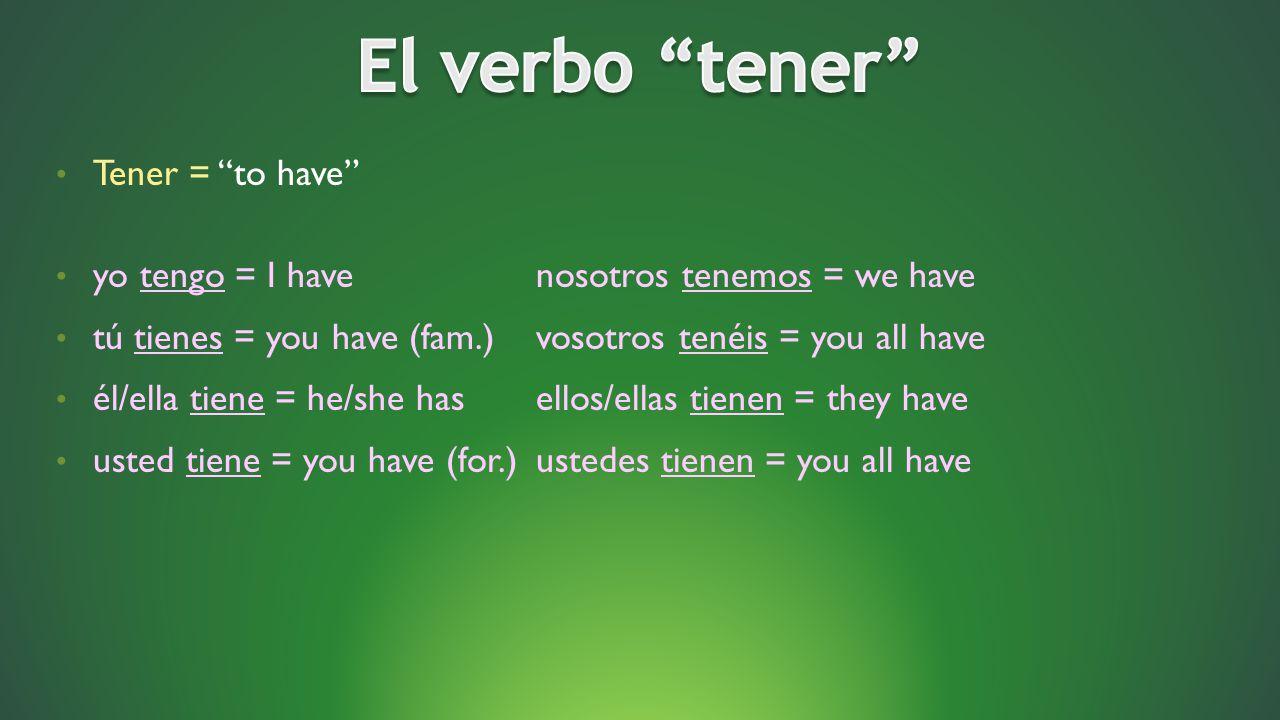 Tener = to have yo tengo = I havenosotros tenemos = we have tú tienes = you have (fam.)vosotros tenéis = you all have él/ella tiene = he/she hasellos/ellas tienen = they have usted tiene = you have (for.)ustedes tienen = you all have