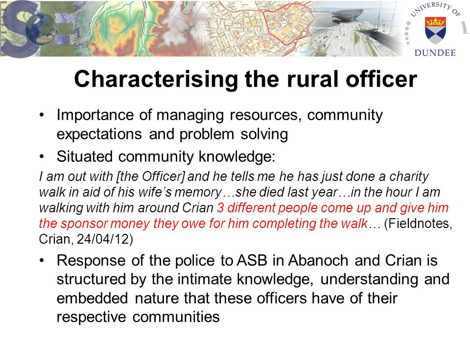 Characterising the rural officer Importance of managing resources, community expectations and problem solving Situated community knowledge: I am out w