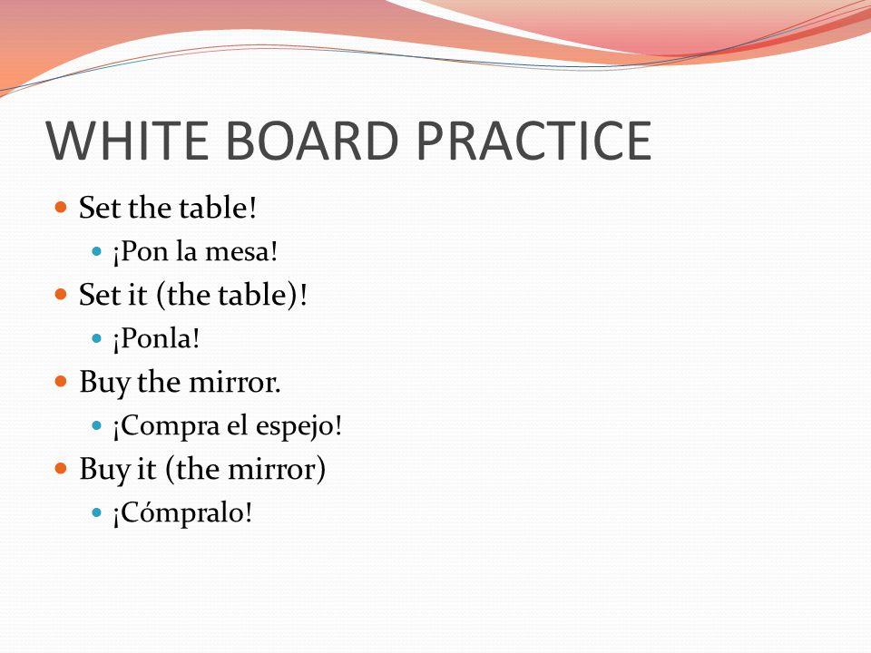 WHITE BOARD PRACTICE Set the table! ¡Pon la mesa! Set it (the table)! ¡Ponla! Buy the mirror. ¡Compra el espejo! Buy it (the mirror) ¡Cómpralo!