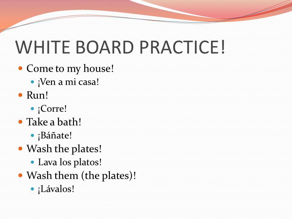 WHITE BOARD PRACTICE! Come to my house! ¡Ven a mi casa! Run! ¡Corre! Take a bath! ¡Báñate! Wash the plates! Lava los platos! Wash them (the plates)! ¡