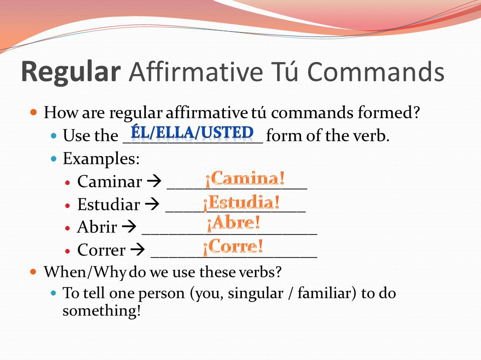 Regular Affirmative Tú Commands How are regular affirmative tú commands formed? Use the ________________ form of the verb. Examples: Caminar  _______