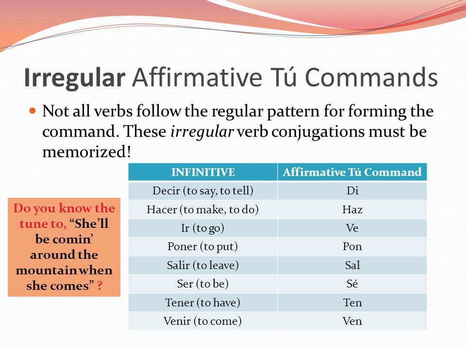 Irregular Affirmative Tú Commands Not all verbs follow the regular pattern for forming the command. These irregular verb conjugations must be memorize