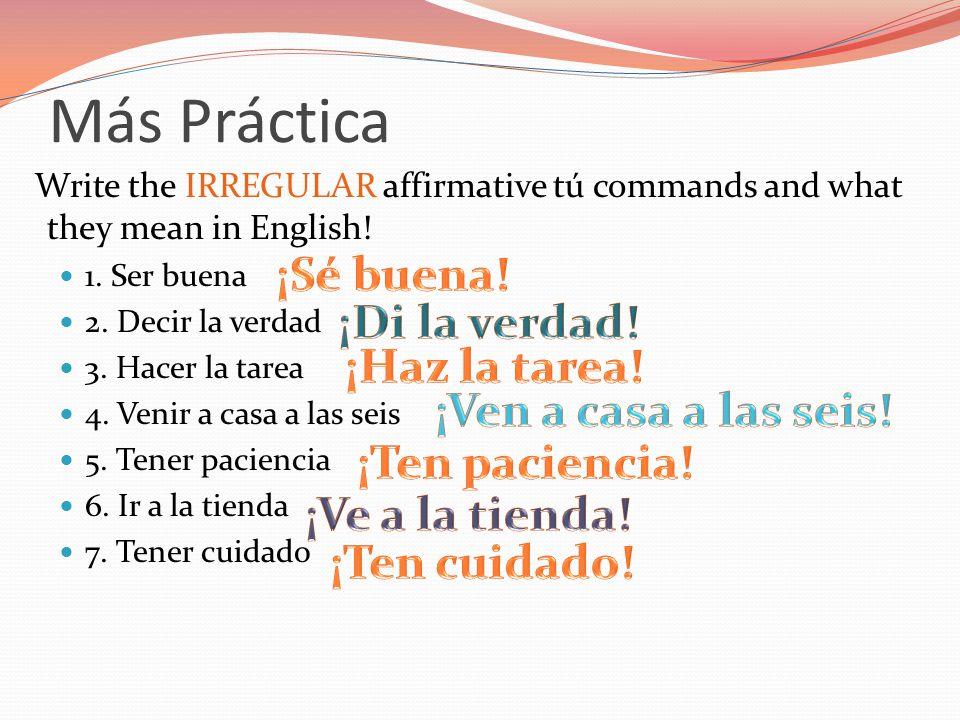 Más Práctica Write the IRREGULAR affirmative tú commands and what they mean in English! 1. Ser buena 2. Decir la verdad 3. Hacer la tarea 4. Venir a c