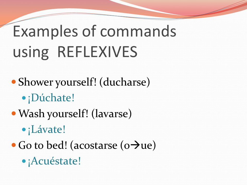 Examples of commands using REFLEXIVES Shower yourself! (ducharse) ¡Dúchate! Wash yourself! (lavarse) ¡Lávate! Go to bed! (acostarse (o  ue) ¡Acuéstat