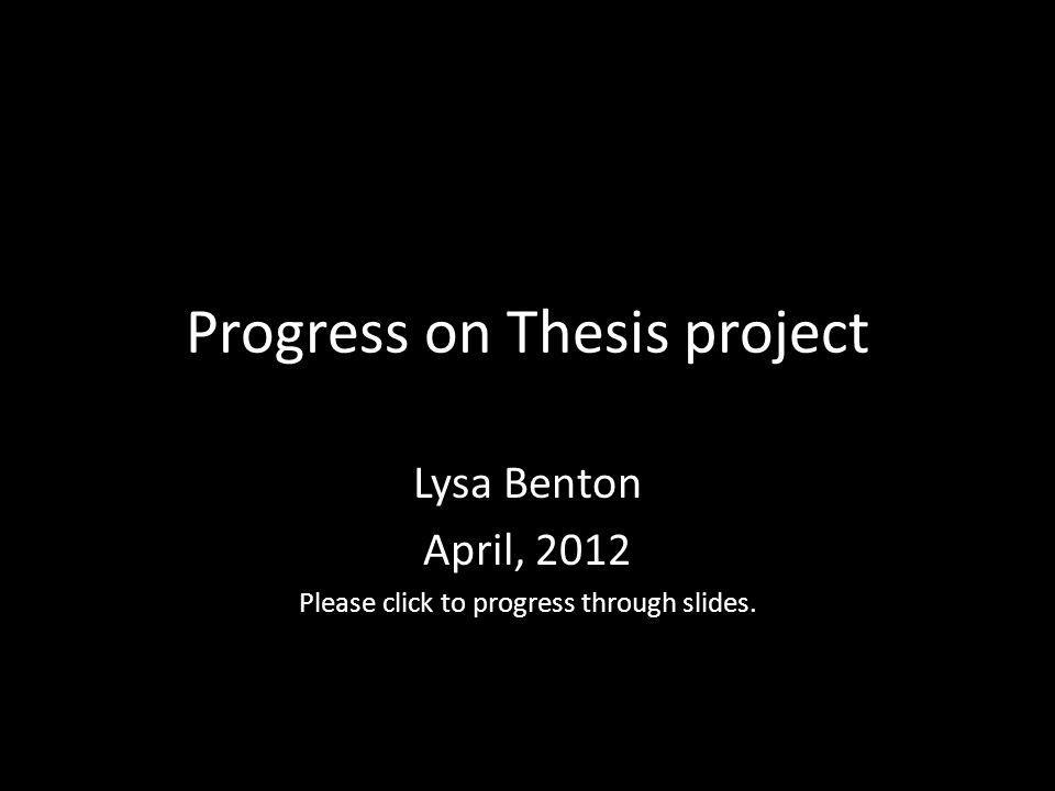 Progress on Thesis project Lysa Benton April, 2012 Please click to progress through slides.