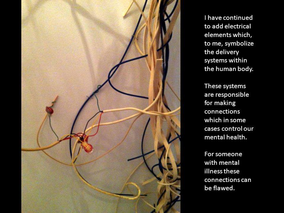 I have continued to add electrical elements which, to me, symbolize the delivery systems within the human body. These systems are responsible for maki