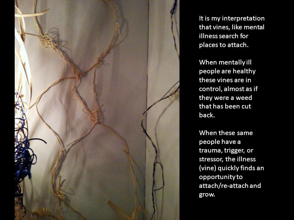 It is my interpretation that vines, like mental illness search for places to attach.