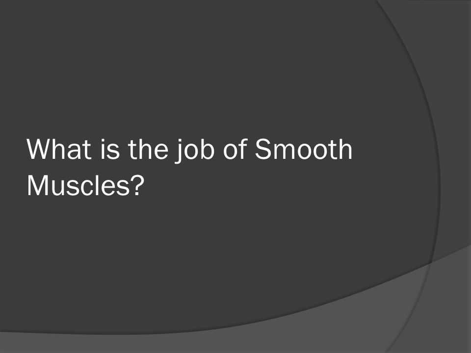 What is the job of Smooth Muscles?