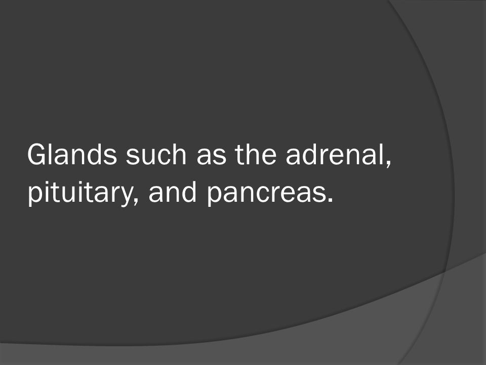 Glands such as the adrenal, pituitary, and pancreas.