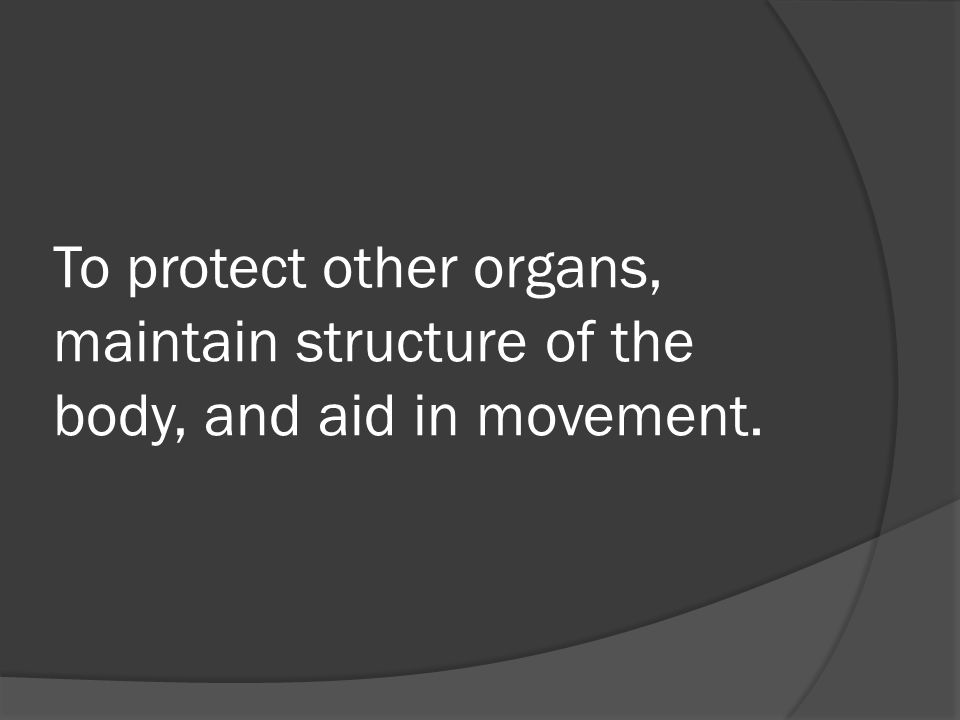 To protect other organs, maintain structure of the body, and aid in movement.