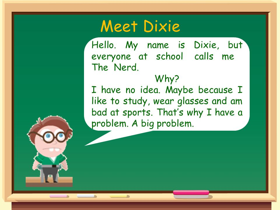 Meet Dixie Hello. My name is Dixie, but everyone at school calls me The Nerd.