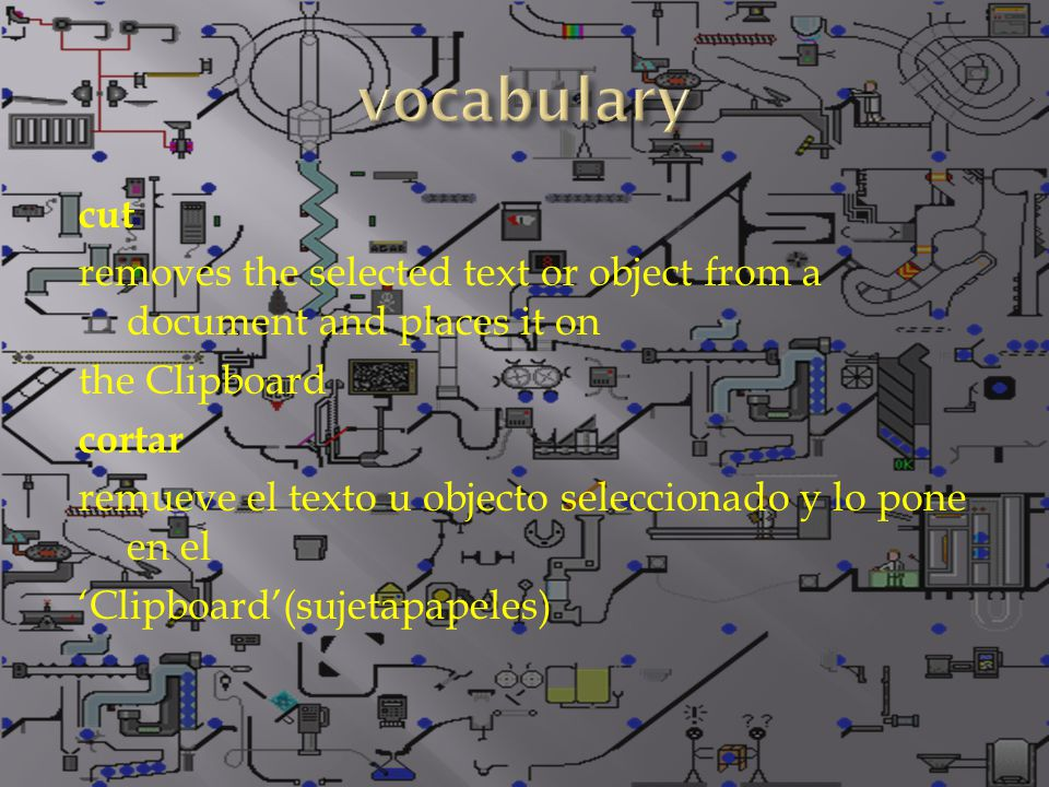 cut removes the selected text or object from a document and places it on the Clipboard cortar remueve el texto u objecto seleccionado y lo pone en el 'Clipboard'(sujetapapeles)