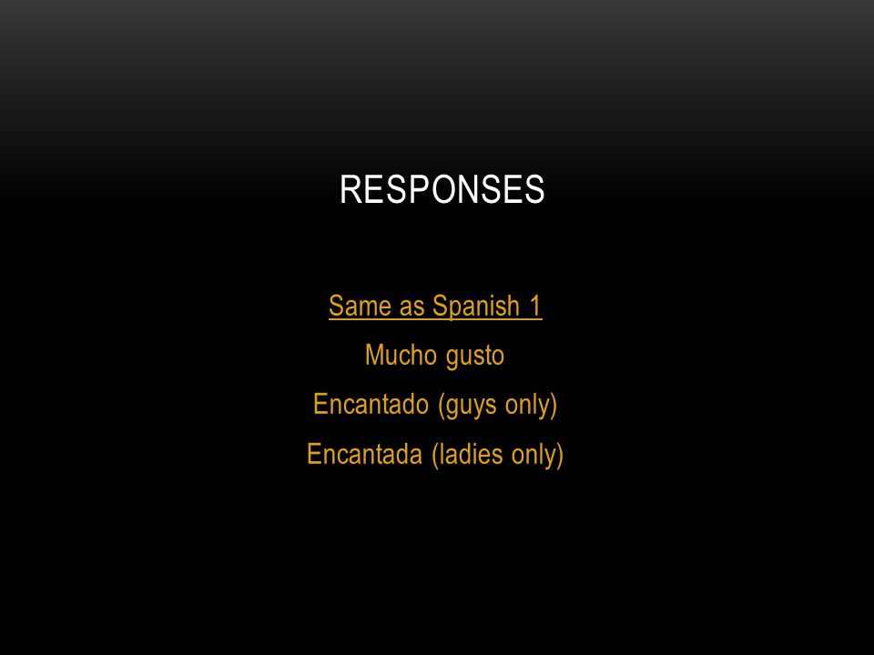 RESPONSES Same as Spanish 1 Mucho gusto Encantado (guys only) Encantada (ladies only)