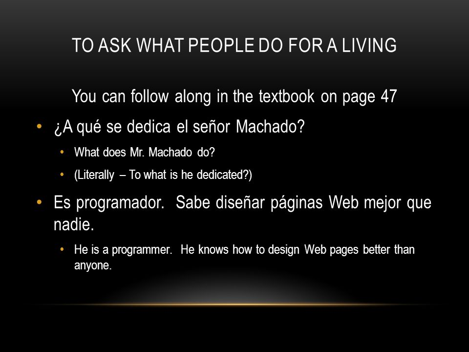 TO ASK WHAT PEOPLE DO FOR A LIVING You can follow along in the textbook on page 47 ¿A qué se dedica el señor Machado? What does Mr. Machado do? (Liter