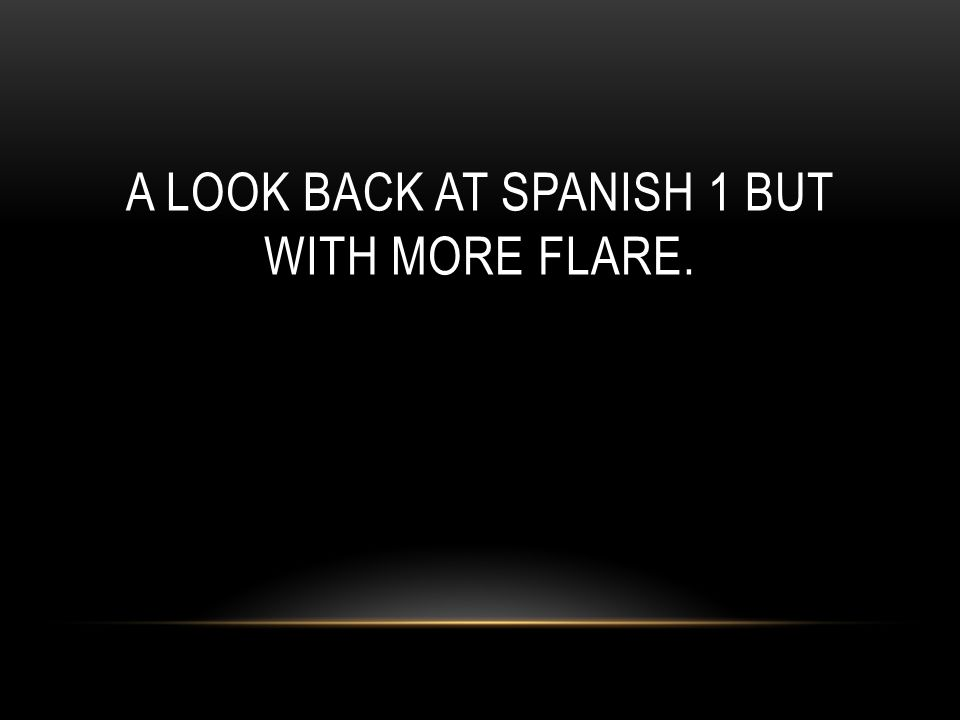 A LOOK BACK AT SPANISH 1 BUT WITH MORE FLARE.
