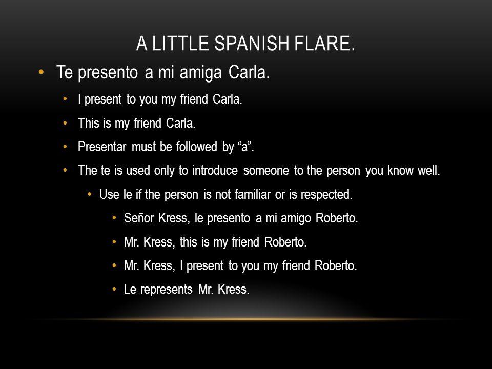 "A LITTLE SPANISH FLARE. Te presento a mi amiga Carla. I present to you my friend Carla. This is my friend Carla. Presentar must be followed by ""a"". Th"