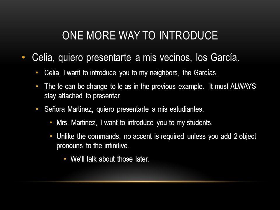 ONE MORE WAY TO INTRODUCE Celia, quiero presentarte a mis vecinos, los García. Celia, I want to introduce you to my neighbors, the Garcías. The te can