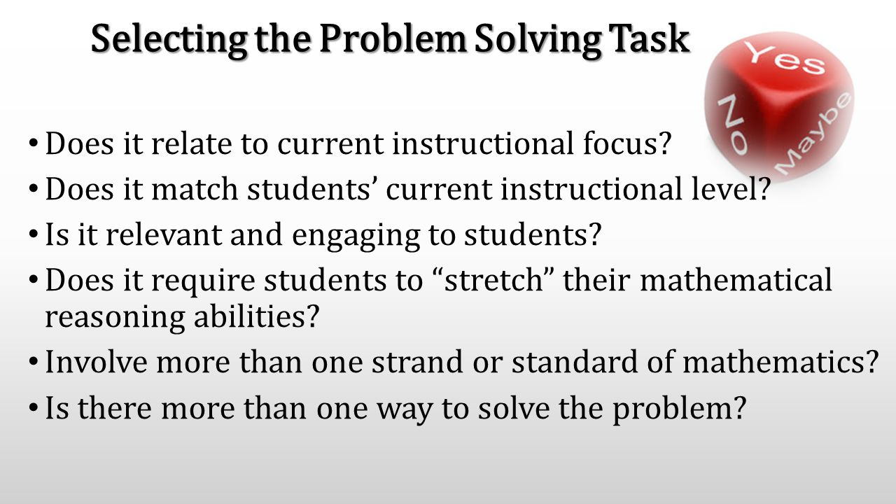Selecting the Problem Solving Task Does it relate to current instructional focus? Does it match students' current instructional level? Is it relevant