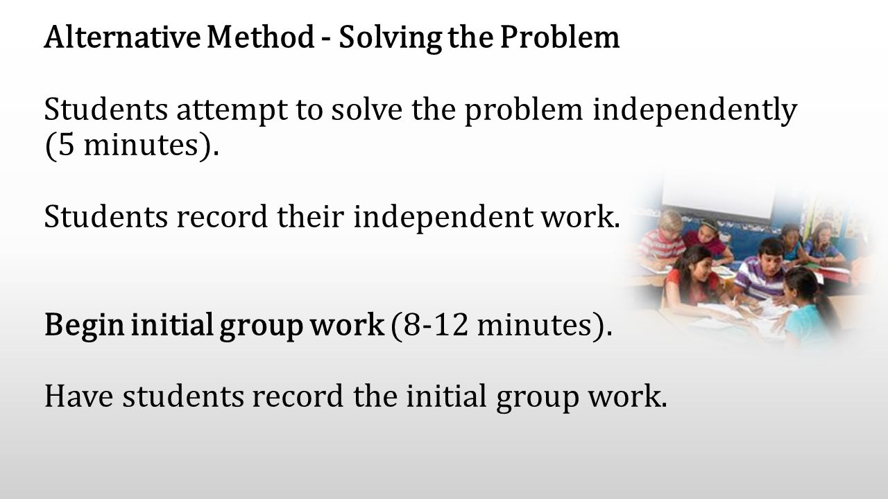 Alternative Method - Solving the Problem Students attempt to solve the problem independently (5 minutes). Students record their independent work. Begi