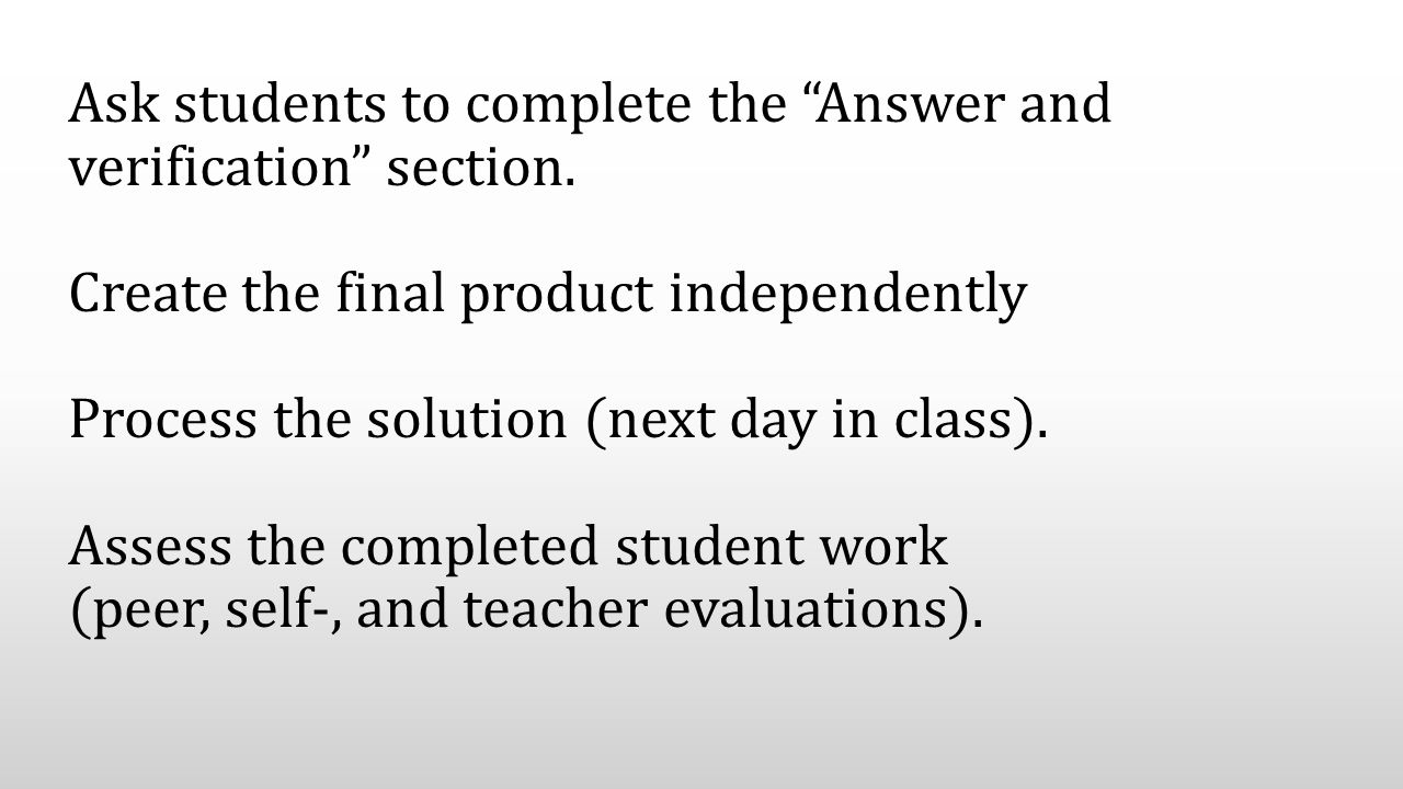 "Ask students to complete the ""Answer and verification"" section. Create the final product independently Process the solution (next day in class). Asses"