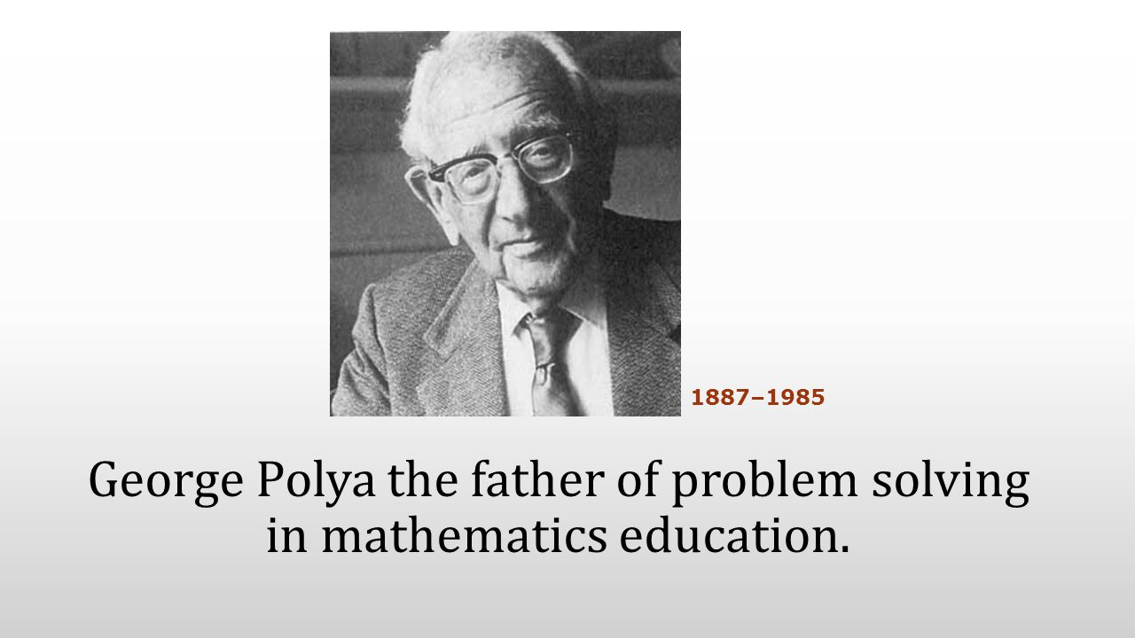 George Polya the father of problem solving in mathematics education. 1887–1985