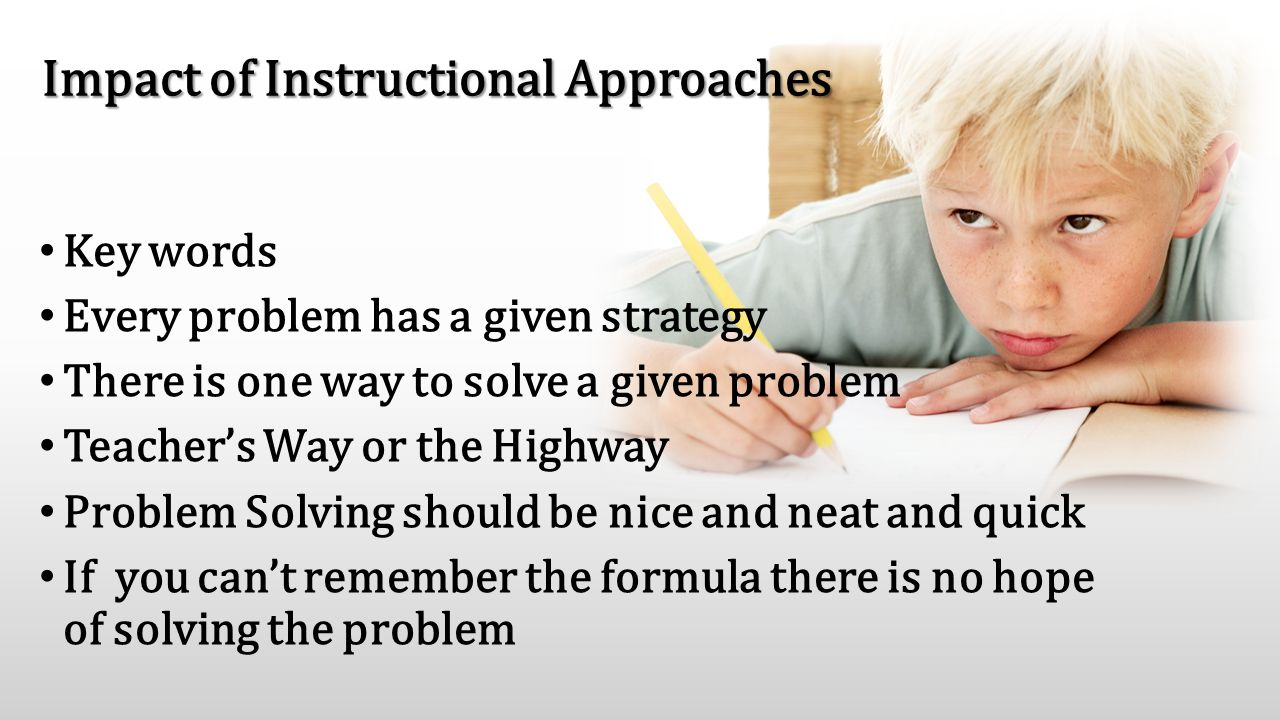 Impact of Instructional Approaches Key words Every problem has a given strategy There is one way to solve a given problem Teacher's Way or the Highway