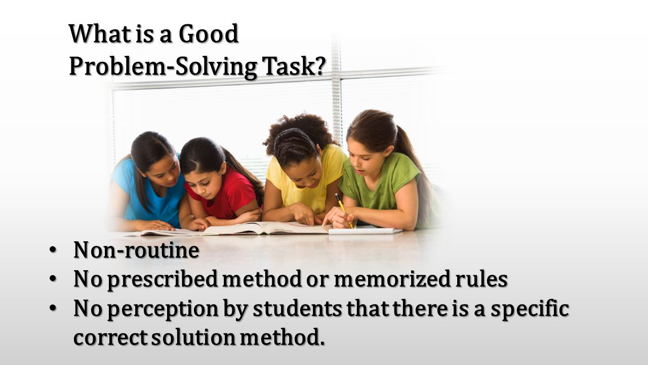 What is a Good Problem-Solving Task? Non-routine Non-routine No prescribed method or memorized rules No prescribed method or memorized rules No percep