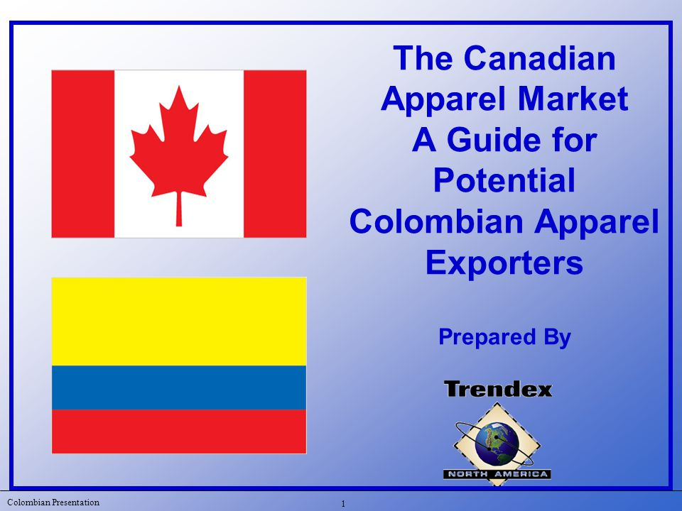 Colombian Presentation 2 Purpose of today s presentation Introduction  Describe what a Colombian apparel supplier has to do in order to enter and be competitive in the Canadian apparel market  Introduce Trendex North America  Review the history of Colombian apparel exports to Canada  Overview the Canadian retail apparel market  Identify potential opportunities for Colombian apparel manufacturers in Canada