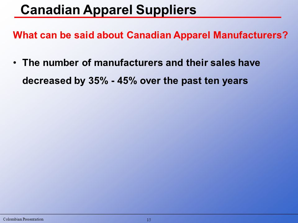 Colombian Presentation 15 What can be said about Canadian Apparel Manufacturers.