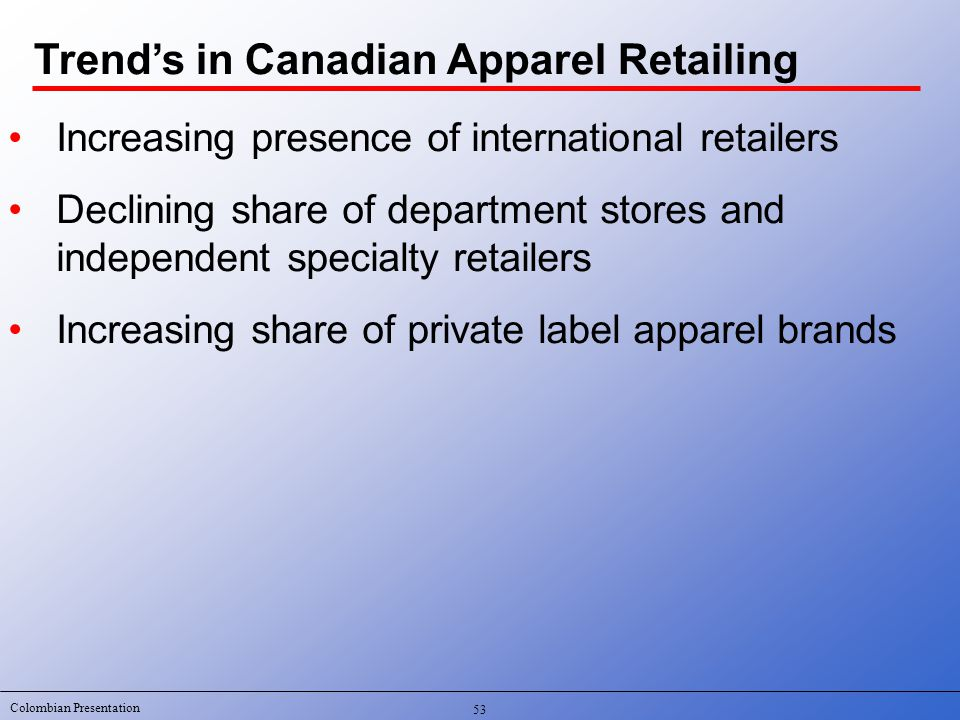 Colombian Presentation 53 Increasing presence of international retailers Declining share of department stores and independent specialty retailers Increasing share of private label apparel brands Trend's in Canadian Apparel Retailing