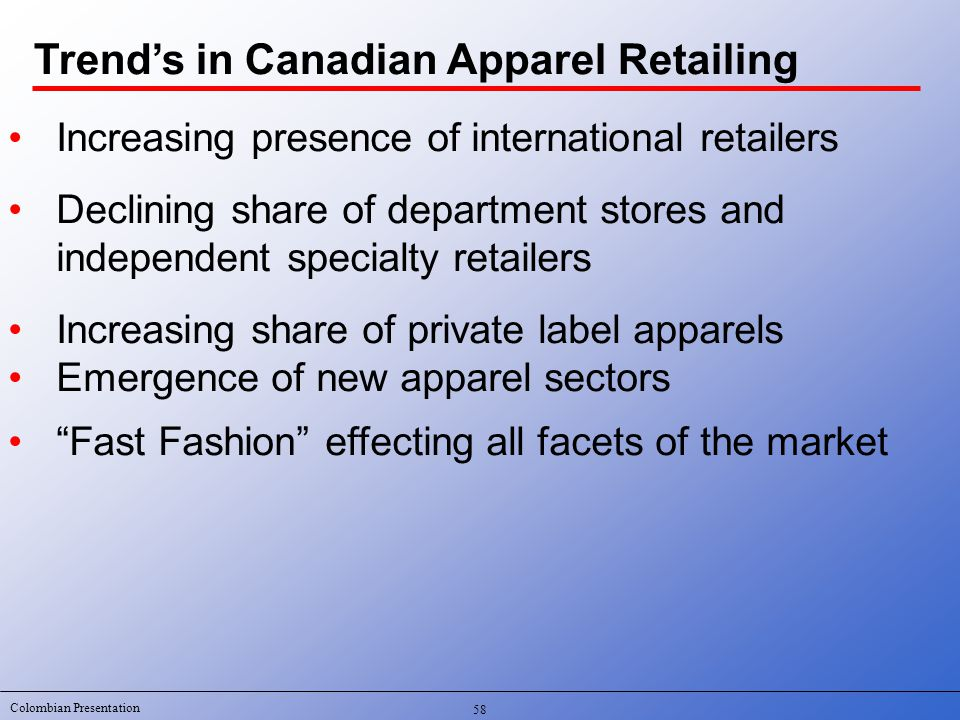 Colombian Presentation 58 Increasing presence of international retailers Declining share of department stores and independent specialty retailers Increasing share of private label apparels Emergence of new apparel sectors Fast Fashion effecting all facets of the market Trend's in Canadian Apparel Retailing