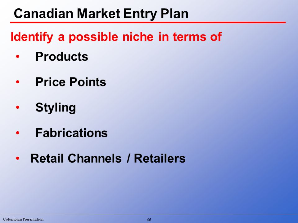 Colombian Presentation 66 Identify a possible niche in terms of Products Price Points Styling Fabrications Retail Channels / Retailers Canadian Market Entry Plan