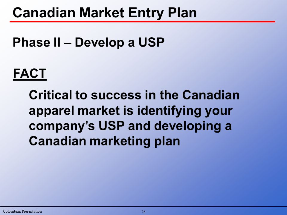 Colombian Presentation 76 Canadian Market Entry Plan FACT Critical to success in the Canadian apparel market is identifying your company's USP and developing a Canadian marketing plan Phase II – Develop a USP