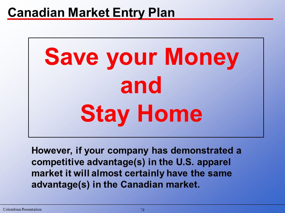 Colombian Presentation Canadian Market Entry Plan Save your Money and Stay Home However, if your company has demonstrated a competitive advantage(s) in the U.S.