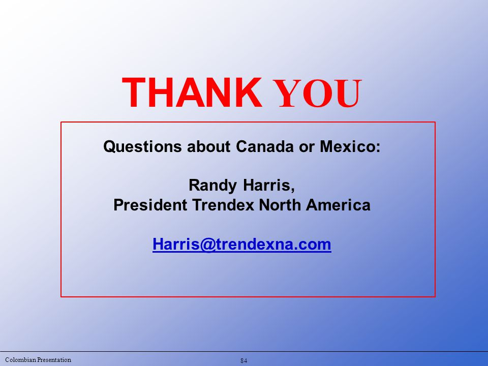 Colombian Presentation THANK YOU Questions about Canada or Mexico: Randy Harris, President Trendex North America Harris@trendexna.com 84