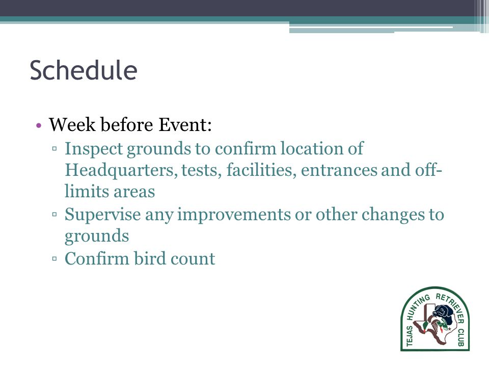 Schedule Week before Event: ▫Inspect grounds to confirm location of Headquarters, tests, facilities, entrances and off- limits areas ▫Supervise any improvements or other changes to grounds ▫Confirm bird count