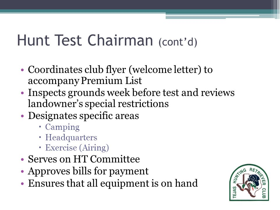 Hunt Test Chairman (cont'd) Coordinates club flyer (welcome letter) to accompany Premium List Inspects grounds week before test and reviews landowner's special restrictions Designates specific areas  Camping  Headquarters  Exercise (Airing) Serves on HT Committee Approves bills for payment Ensures that all equipment is on hand