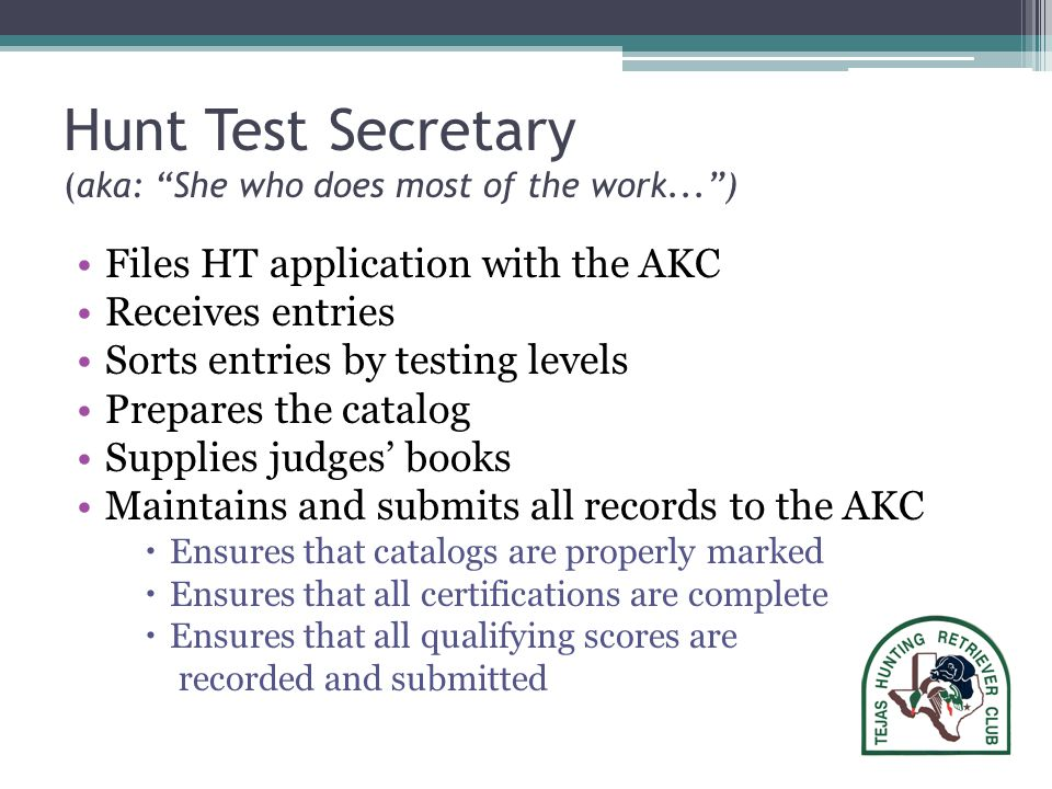 Hunt Test Secretary (aka: She who does most of the work... ) Files HT application with the AKC Receives entries Sorts entries by testing levels Prepares the catalog Supplies judges' books Maintains and submits all records to the AKC  Ensures that catalogs are properly marked  Ensures that all certifications are complete  Ensures that all qualifying scores are recorded and submitted
