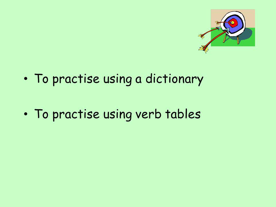 Find the following in the verb tables: Now you have a go 1.