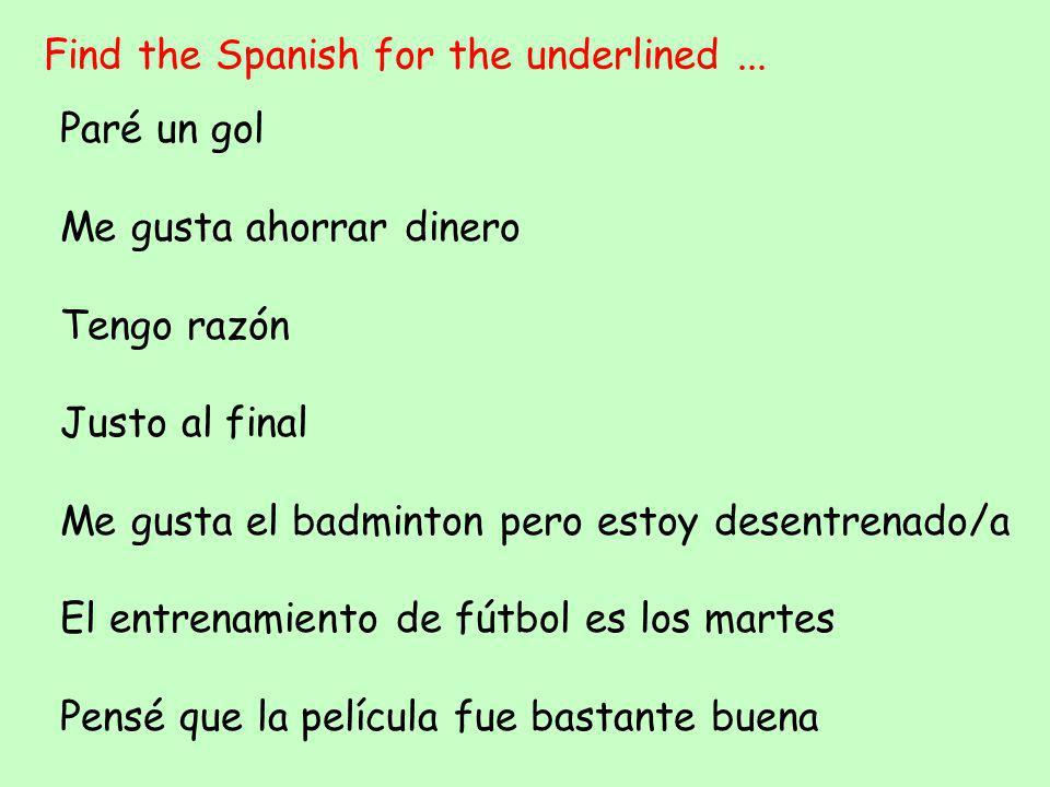 Find the Spanish for the underlined... Paré un gol Me gusta ahorrar dinero Tengo razón Justo al final Me gusta el badminton pero estoy desentrenado/a