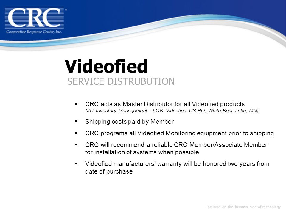 Videofied  CRC acts as Master Distributor for all Videofied products (JIT Inventory Management—FOB Videofied US HQ, White Bear Lake, MN)  Shipping costs paid by Member  CRC programs all Videofied Monitoring equipment prior to shipping  CRC will recommend a reliable CRC Member/Associate Member for installation of systems when possible  Videofied manufacturers' warranty will be honored two years from date of purchase Focusing on the human side of technology SERVICE DISTRUBUTION
