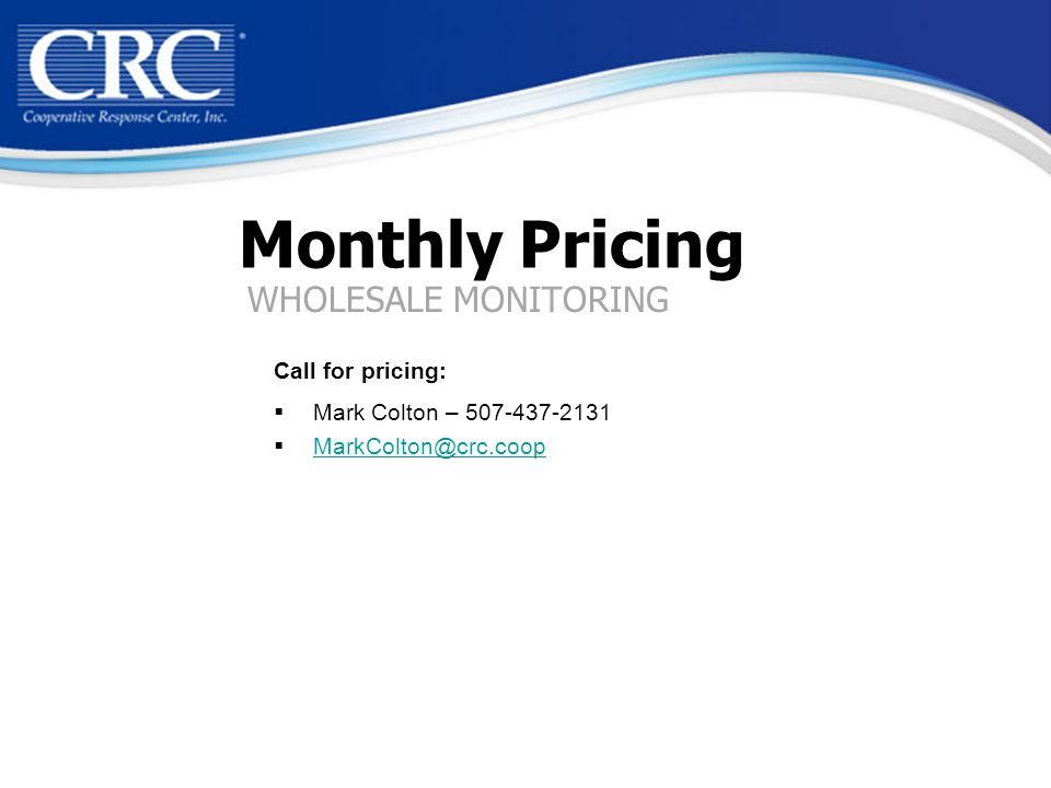 Monthly Pricing Call for pricing:  Mark Colton – 507-437-2131  MarkColton@crc.coop MarkColton@crc.coop WHOLESALE MONITORING