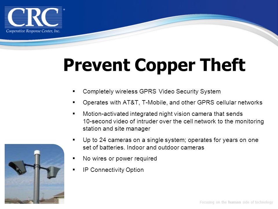 Prevent Copper Theft  Completely wireless GPRS Video Security System  Operates with AT&T, T-Mobile, and other GPRS cellular networks  Motion-activated integrated night vision camera that sends 10-second video of intruder over the cell network to the monitoring station and site manager  Up to 24 cameras on a single system; operates for years on one set of batteries.