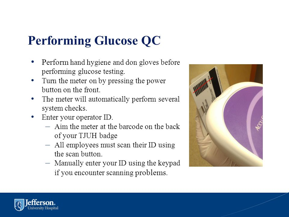Performing Glucose QC Perform hand hygiene and don gloves before performing glucose testing. Turn the meter on by pressing the power button on the fro