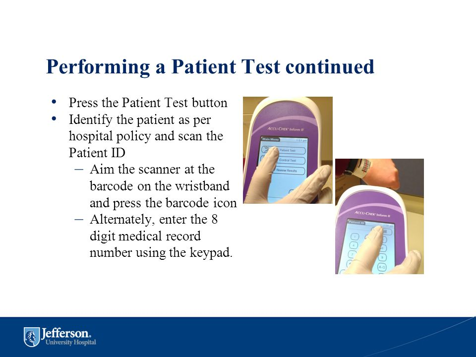 Performing a Patient Test continued Press the Patient Test button Identify the patient as per hospital policy and scan the Patient ID – Aim the scanne