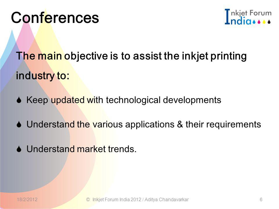 Conferences The main objective is to assist the inkjet printing industry to:  Keep updated with technological developments  Understand the various applications & their requirements  Understand market trends.